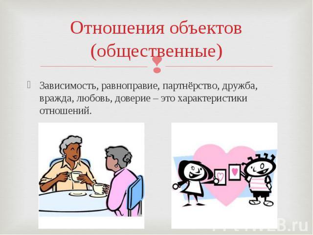Отношения объектов(общественные)Зависимость, равноправие, партнёрство, дружба, вражда, любовь, доверие – это характеристики отношений.