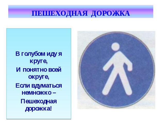 ПЕШЕХОДНАЯ ДОРОЖКА В голубом иду я круге,И понятно всей округе,Если вдуматься немножко –Пешеходная дорожка!