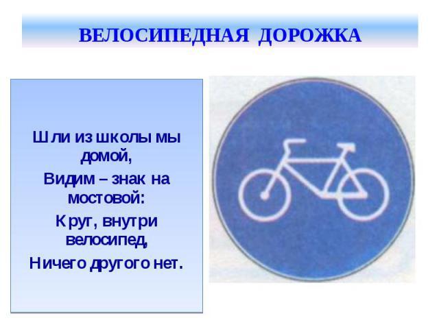 ВЕЛОСИПЕДНАЯ ДОРОЖКА Шли из школы мы домой,Видим – знак на мостовой:Круг, внутри велосипед,Ничего другого нет.