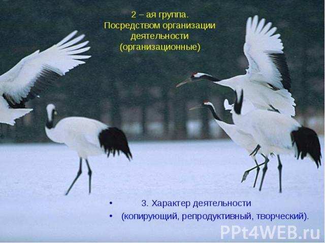2 – ая группа.Посредством организации деятельности(организационные) 3. Характер деятельности(копирующий, репродуктивный, творческий).