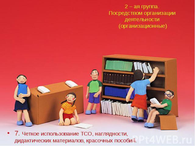 2 – ая группа.Посредством организации деятельности (организационные)7. Четкое использование ТСО, наглядности, дидактических материалов, красочных пособий.