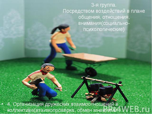 3-я группа.Посредством воздействий в плане общения, отношения, внимания(социально-психологические)4. Организация дружеских взаимоотношений в коллективе(взаимопроверка, обмен мнениями, взаимопомощь)