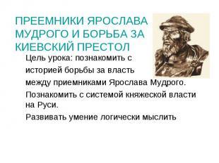 Преемники Ярослава Мудрого и борьба за Киевский престол Цель урока: познакомить