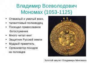 Владимир Всеволодович Мономах (1053-1125)Отважный и умелый воин, талантливый пол
