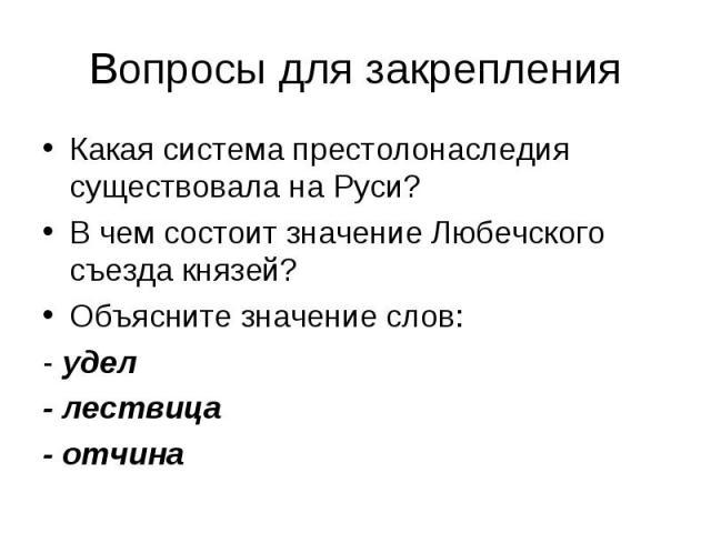 Вопросы для закрепленияКакая система престолонаследия существовала на Руси?В чем состоит значение Любечского съезда князей?Объясните значение слов:- удел- лествица- отчина