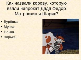 Как назвали корову, которую взяли напрокат Дядя Фёдор Матроскин и Шарик? Бурёнка