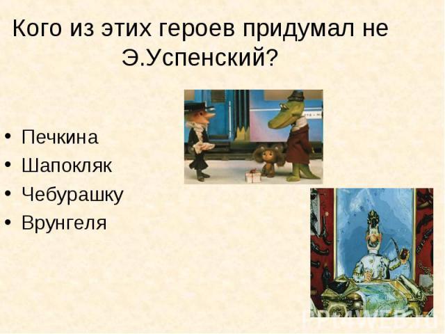 Кого из этих героев придумал не Э.Успенский? ПечкинаШапоклякЧебурашкуВрунгеля