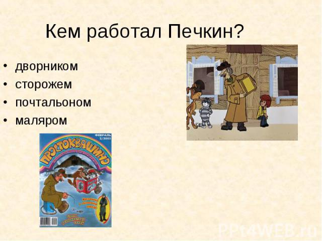 Кем работал Печкин? дворникомсторожемпочтальономмаляром