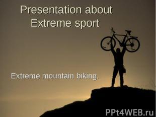 Presentation about Extreme sport Extreme mountain biking.