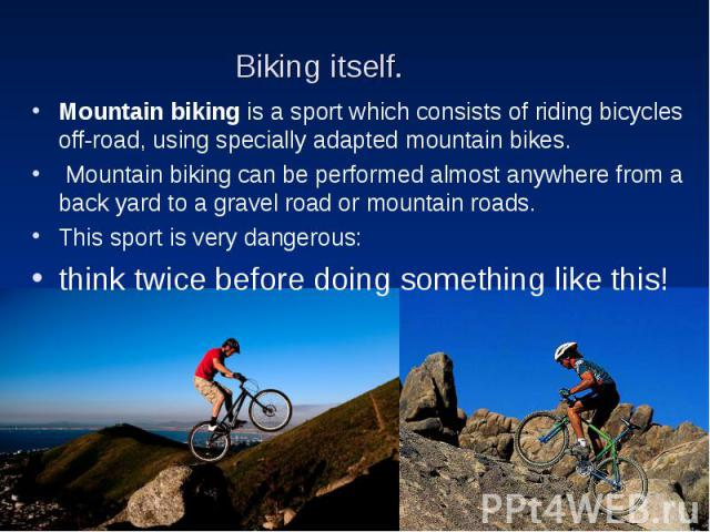 Biking itself. Mountain biking is a sport which consists of riding bicycles off-road, using specially adapted mountain bikes. Mountain biking can be performed almost anywhere from a back yard to a gravel road or mountain roads. This sport is very da…
