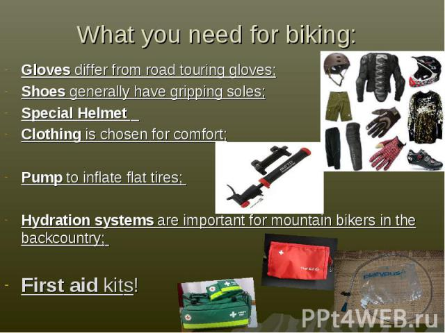 What you need for biking: Gloves differ from road touring gloves;Shoes generally have gripping soles;Special Helmet Clothing is chosen for comfort;Pump to inflate flat tires; Hydration systems are important for mountain bikers in the backcountry; Fi…