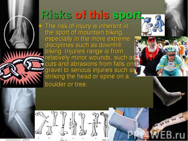 Risks of this sport. The risk of injury is inherent in the sport of mountain biking, especially in the more extreme disciplines such as downhill biking. Injuries range is from relatively minor wounds, such as cuts and abrasions from falls on gravel …