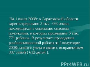 На 1 июля 2008г в Саратовской области зарегистрировано 3 тыс. 393 семьи, находящ