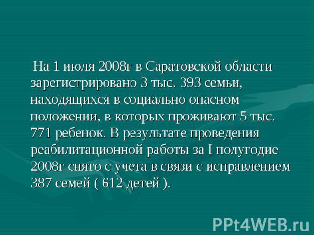 На 1 июля 2008г в Саратовской области зарегистрировано 3 тыс. 393 семьи, находящихся в социально опасном положении, в которых проживают 5 тыс. 771 ребенок. В результате проведения реабилитационной работы за I полугодие 2008г снято с учета в связи с …