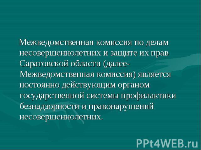 Межведомственная комиссия по делам несовершеннолетних и защите их прав Саратовской области (далее-Межведомственная комиссия) является постоянно действующим органом государственной системы профилактики безнадзорности и правонарушений несовершеннолетних.