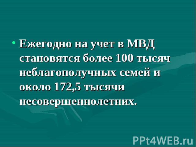 Ежегодно на учет в МВД становятся более 100 тысяч неблагополучных семей и около 172,5 тысячи несовершеннолетних.
