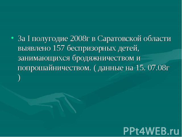 За I полугодие 2008г в Саратовской области выявлено 157 беспризорных детей, занимающихся бродяжничеством и попрошайничеством. ( данные на 15. 07.08г )
