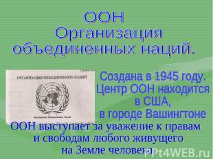 ООН Организацияобъединенных наций.Создана в 1945 году.Центр ООН находитсяв США,в