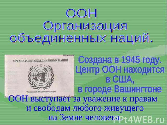 ООН Организацияобъединенных наций.Создана в 1945 году.Центр ООН находитсяв США,в городе ВашингтонеООН выступает за уважение к правам и свободам любого живущего на Земле человека.