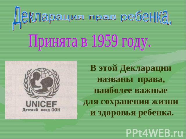 Декларация прав ребенка.Принята в 1959 году.В этой Декларации названы права, наиболее важные для сохранения жизни и здоровья ребенка.