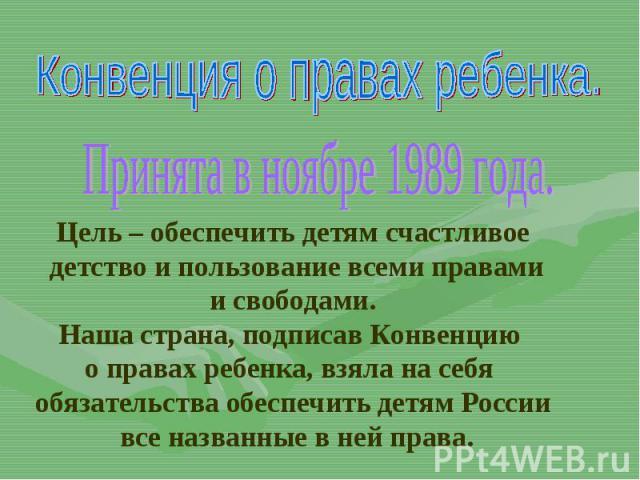 Конвенция о правах ребенка.Принята в ноябре 1989 года.Цель – обеспечить детям счастливое детство и пользование всеми правамии свободами.Наша страна, подписав Конвенцию о правах ребенка, взяла на себя обязательства обеспечить детям России все названн…