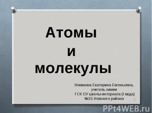 Атомы и молекулы Новикова Екатерина Евгеньевна, учитель химии ГСК ОУ школы-интер