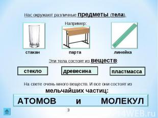 Нас окружают различные предметы (тела). Например:Эти тела состоят из веществ:На