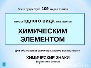 Всего существует 109 видов атомовАтомы одного вида называютсяХИМИЧЕСКИМ ЭЛЕМЕНТО