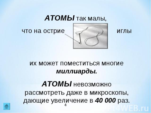 АТОМЫ так малы, что на острие иглы их может поместиться многие миллиарды.АТОМЫ невозможно рассмотреть даже в микроскопы, дающие увеличение в 40 000 раз.