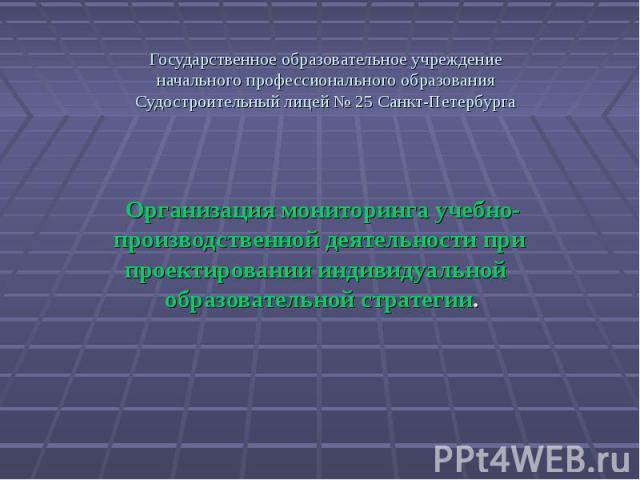 Государственное образовательное учреждение начального профессионального образования Судостроительный лицей № 25 Санкт-Петербурга Организация мониторинга учебно-производственной деятельности при проектировании индивидуальной образовательной стратегии.