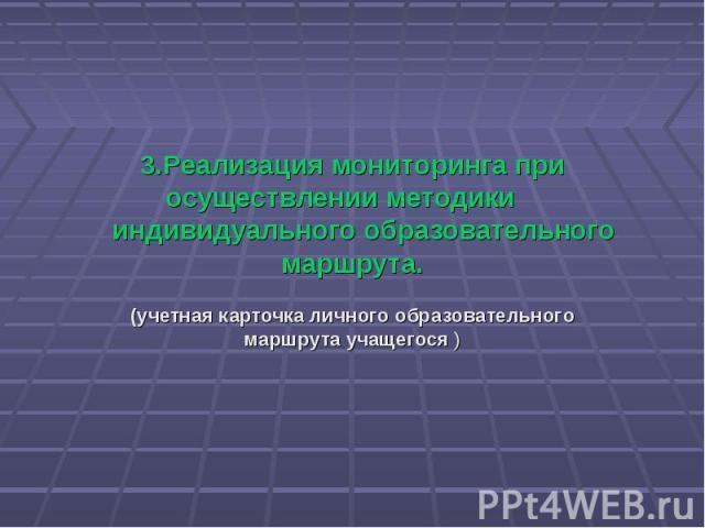 3.Реализация мониторинга при осуществлении методики индивидуального образовательного маршрута. (учетная карточка личного образовательного маршрута учащегося )