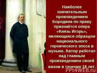 Наиболее значительным произведением Бородина по праву признаётся опера «Князь Иг