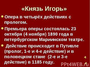 «Князь Игорь»Опера в четырёх действиях с прологом.Премьера оперы состоялась 23