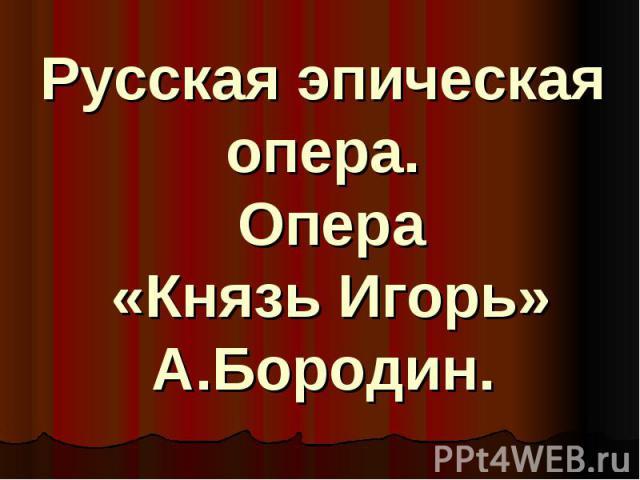 Русская эпическая опера. Опера «Князь Игорь» А.Бородин.