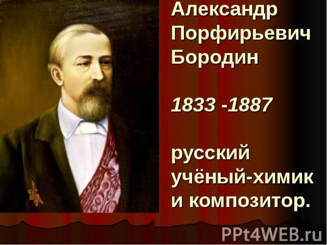 Александр Порфирьевич Бородин1833-1887 русский учёный-химик и композитор.