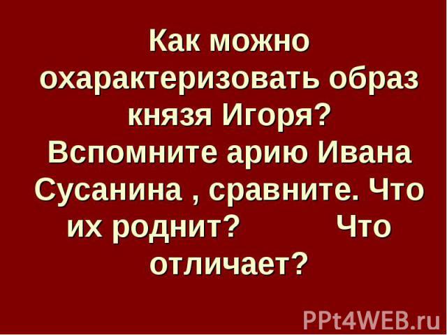 Как можно охарактеризовать образ князя Игоря?Вспомните арию Ивана Сусанина , сравните. Что их роднит? Что отличает?