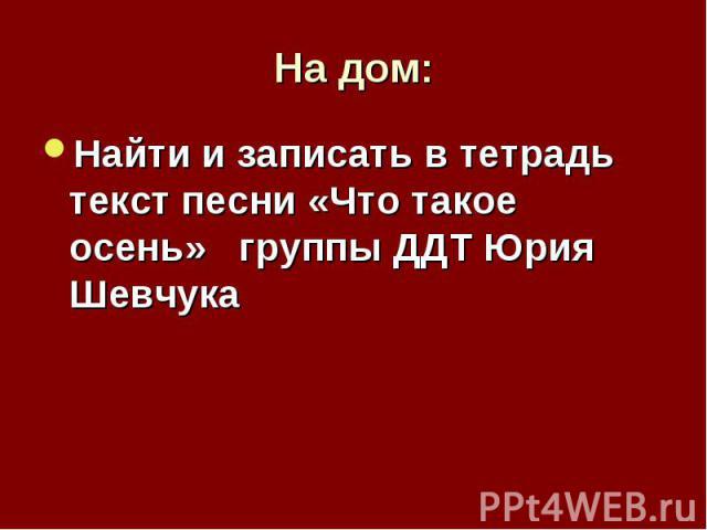 На дом: Найти и записать в тетрадь текст песни «Что такое осень» группы ДДТ Юрия Шевчука