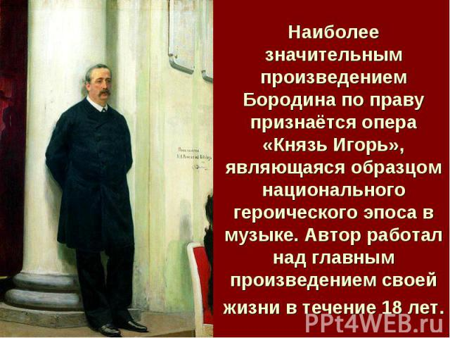 Наиболее значительным произведением Бородина по праву признаётся опера «Князь Игорь», являющаяся образцом национального героического эпоса в музыке. Автор работал над главным произведением своей жизни в течение 18 лет.