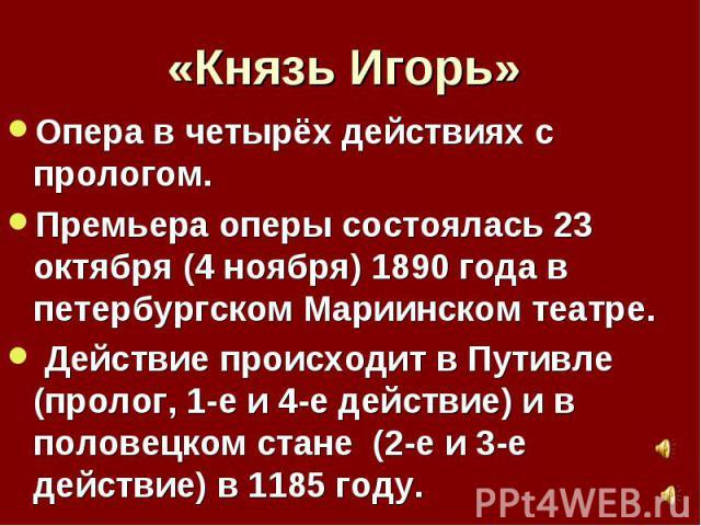 «Князь Игорь»Опера в четырёх действиях с прологом.Премьера оперы состоялась 23 октября (4 ноября) 1890 года в петербургском Мариинском театре. Действие происходит в Путивле (пролог, 1-е и 4-е действие) и в половецком стане (2-е и 3-е действие) в 11…