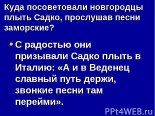 Куда посоветовали новгородцы плыть Садко, прослушав песни заморские?С радостью о