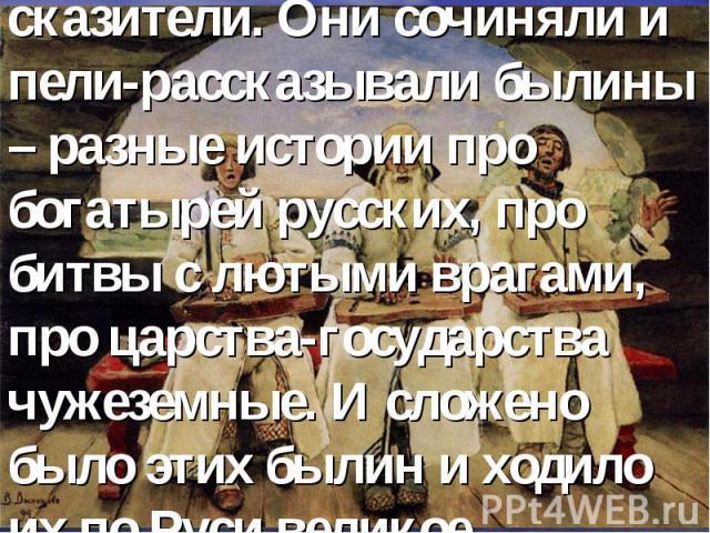 – Жили когда-то на Руси Великой люди – песенники-сказители. Они сочиняли и пели-рассказывали былины – разные истории про богатырей русских, про битвы с лютыми врагами, про царства-государства чужеземные. И сложено было этих былин и ходило их по Руси…