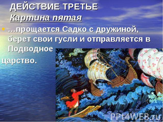 ДЕЙСТВИЕ ТРЕТЬЕ Картина пятая …прощается Садко с дружиной, берет свои гусли и отправляется в Подводное царство.