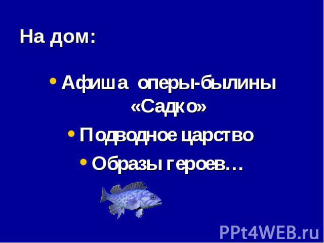 На дом: Афиша оперы-былины «Садко»Подводное царство Образы героев…