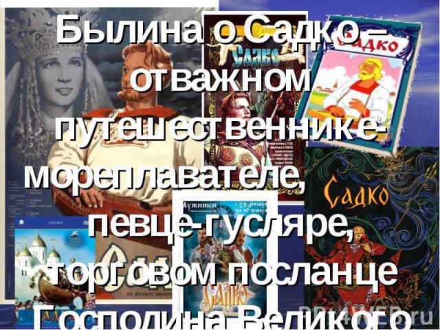 Былина о Садко – отважном путешественнике-мореплавателе, певце-гусляре, торговом посланце Господина Великого Новгорода.