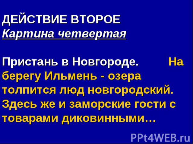 ДЕЙСТВИЕ ВТОРОЕ Картина четвертаяПристань в Новгороде. На берегу Ильмень - озера толпится люд новгородский. Здесь же и заморские гости с товарами диковинными…