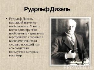 Рудольф Дизель Рудольф Дизель - немецкий инженер-изобретатель. У него всего одно