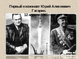 Первый космонавт Юрий Алексеевич Гагарин. 12 апреля 1961 года