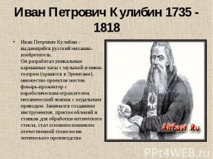 Иван Петрович Кулибин 1735 - 1818 Иван Петрович Кулибин - выдающийся русский ме