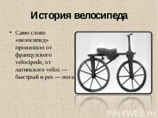 История велосипеда Само слово «велосипед» произошло от французского velocipede,