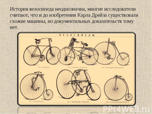 История велосипеда неоднозначна, многие исследователи считают, что и до изобретения Карла Дрейза существовали схожие машины, но документальных доказательств тому нет.